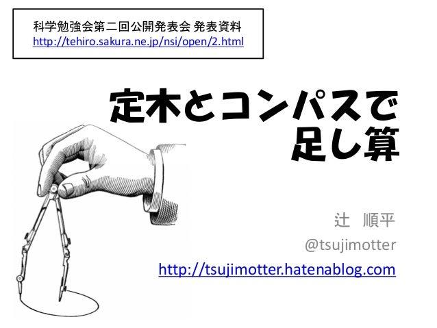 科学勉強会第二回公開発表会 発表資料 http://tehiro.sakura.ne.jp/nsi/open/2.html  定木とコンパスで 足し算 辻 順平 @tsujimotter http://tsujimotter.hatenablo...
