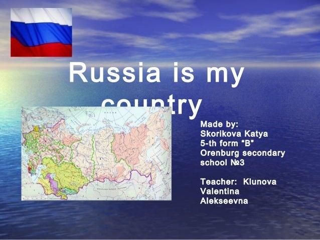 """Russia is my country  Made by: Skorikova Katya 5-th form """"B"""" Orenburg secondary school №3 Teacher: Klunova Valentina Aleks..."""