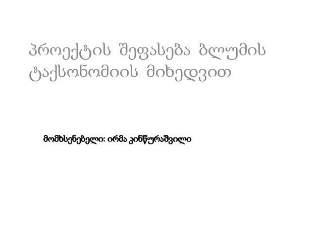პროექტის შეფასება ბლუმის ტაქსონომიის მიხედვით  მომხსენებელი: ირმა კინწურაშვილი