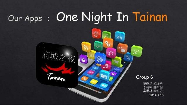 One Night In Tainan  Group 6 王偉丞 賴謙丞 李晨暉 魏柏諭 吳恩祈 陳頌恩 2014.1.16
