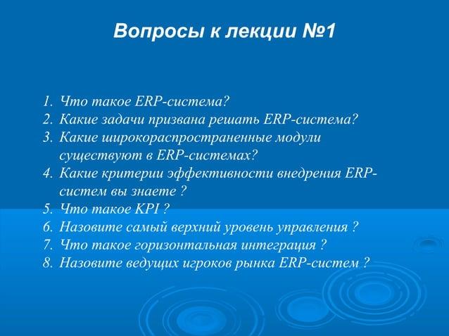 Вопросы к лекции №1  1. Что такое ERP-система? 2. Какие задачи призвана решать ERP-система? 3. Какие широкораспространенны...