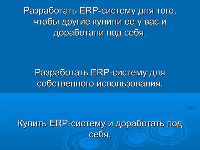 Разработать ERP-систему для того, чтобы другие купили ее у вас и доработали под себя.  Разработать ERP-систему для собстве...
