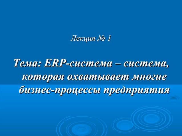 Лекция № 1  Тема: ERP-система – система, которая охватывает многие бизнес-процессы предприятия