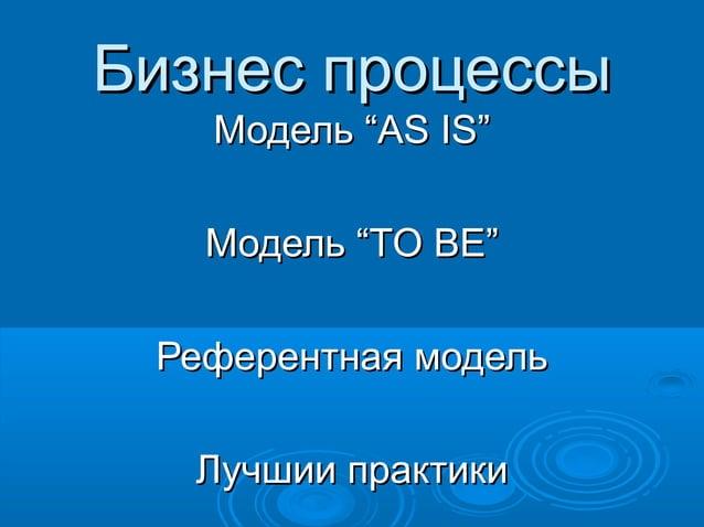 """Бизнес процессы Модель """"AS IS"""" Модель """"TO BE"""" Референтная модель Лучшии практики"""