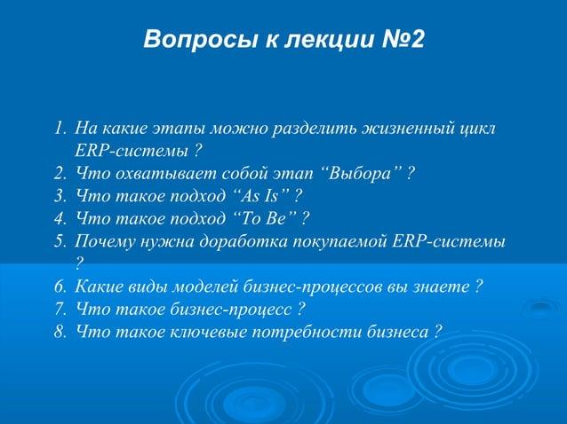 """Вопросы к лекции №2  1. На какие этапы можно разделить жизненный цикл ERP-системы ? 2. Что охватывает собой этап """"Выбора"""" ..."""