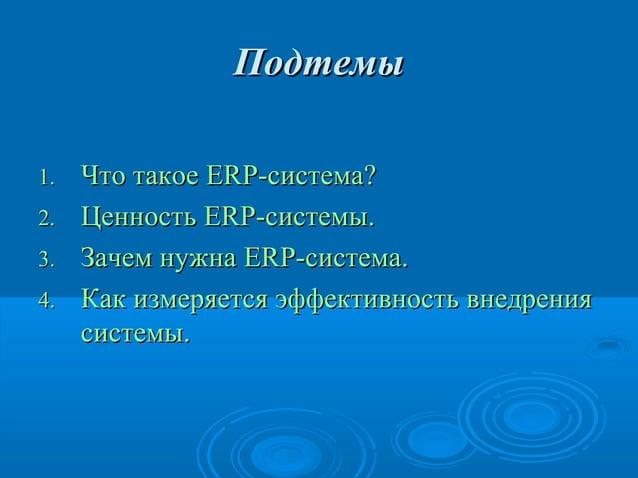 Подтемы 1. 2. 3. 4.  Что такое ERP-система? Ценность ERP-системы. Зачем нужна ERP-система. Как измеряется эффективность вн...