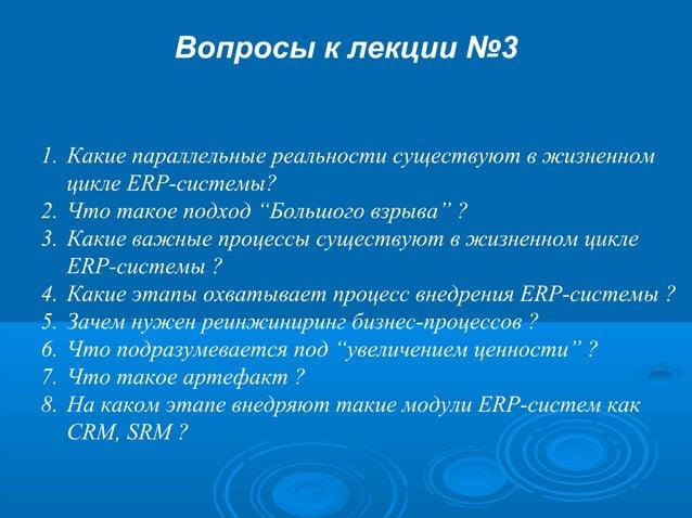 """Вопросы к лекции №3  1. Какие параллельные реальности существуют в жизненном цикле ERP-системы? 2. Что такое подход """"Больш..."""