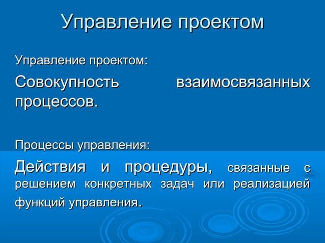 Управление проектом Управление проектом:  Совокупность процессов.  взаимосвязанных  Процессы управления:  Действия и проце...