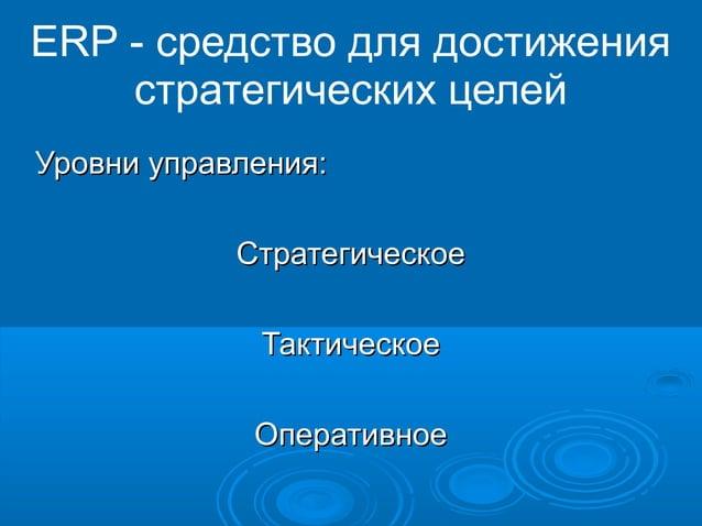 ERP - средство для достижения стратегических целей Уровни управления: Стратегическое Тактическое Оперативное