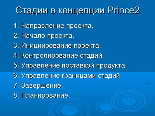Стадии в концепции Prince2 1. Направление проекта. 2. Начало проекта. 3. Инициирование проекта. 4. Контролирование стадий....