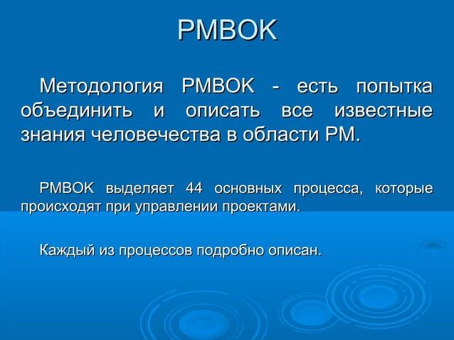 PMBOK Методология PMBOK - есть попытка объединить и описать все известные знания человечества в области PM. PMBOK выделяет...