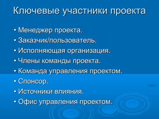 Ключевые участники проекта • Менеджер проекта. • Заказчик/пользователь. • Исполняющая организация. • Члены команды проекта...