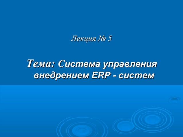 Лекция № 5  Тема: Система управления внедрением ERP - систем