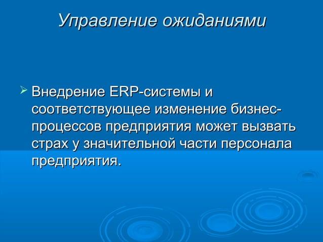 Управление ожиданиями   Внедрение  ERP-системы и соответствующее изменение бизнеспроцессов предприятия может вызвать стра...