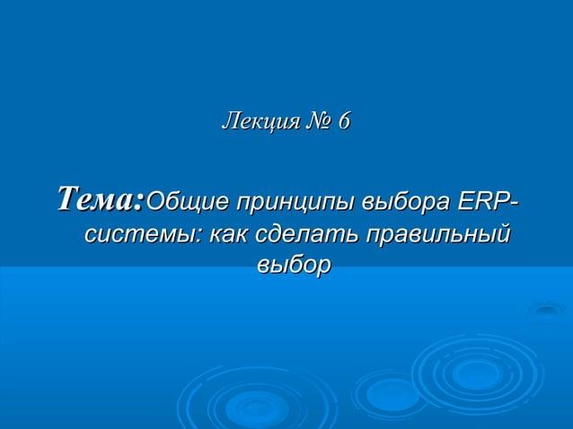 Лекция № 6  Тема:Общие принципы выбора ERPсистемы: как сделать правильный выбор