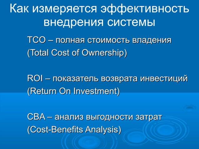 Как измеряется эффективность внедрения системы TCO – полная стоимость владения (Total Cost of Ownership) ROI – показатель ...