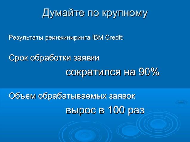 Думайте по крупному Результаты реинжиниринга IBM Credit:  Срок обработки заявки  сократился на 90% Объем обрабатываемых за...