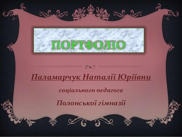 ПОРТФОЛІО Паламарчук Наталії Юріївни соціального педагога  Полонської гімназії