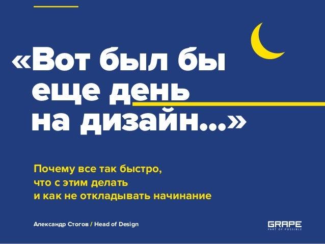 «Вот был бы еще день на дизайн...» Почему все так быстро, что с этим делать и как не откладывать начинание Александр Стого...