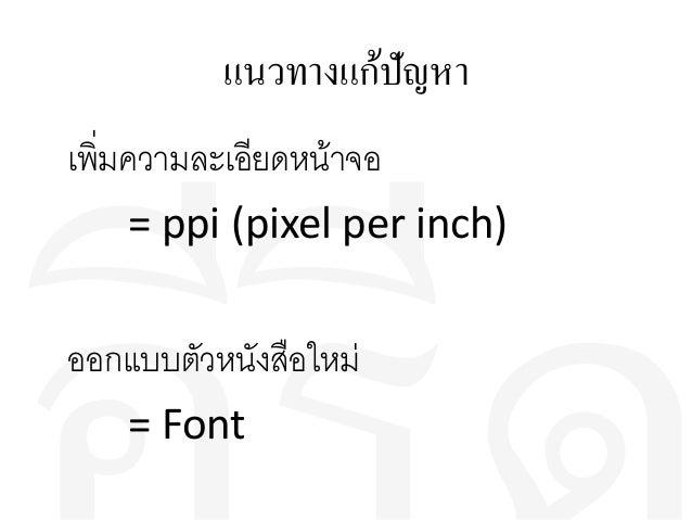 แนวทางแก้ปัญหา เพิ่มความละเอียดหน้าจอ = ppi (pixel per inch) ออกแบบตัวหนังสือใหม่ = Font
