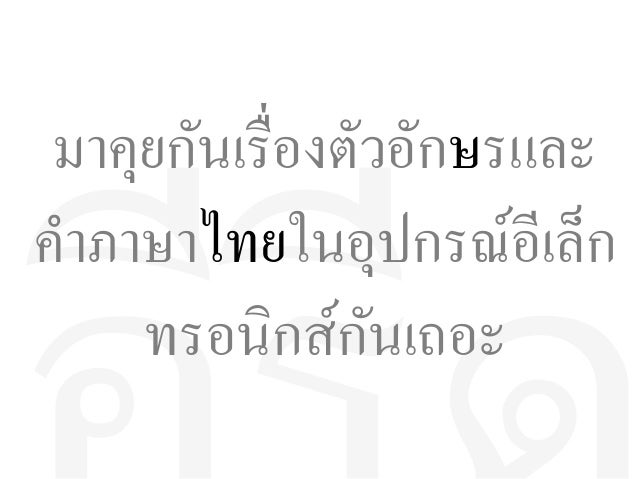 ั มาคุยกนเรื่องตัวอักษรและ คำาภาษาไทยในอุปกรณ์อีอีเลทก ั ทรอนิกสีกนเถอะ