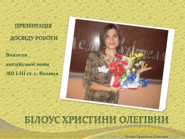 Вчителя англійської мови ЗШ I-III ст. с. Волиця  Білоус Христина Олегівна