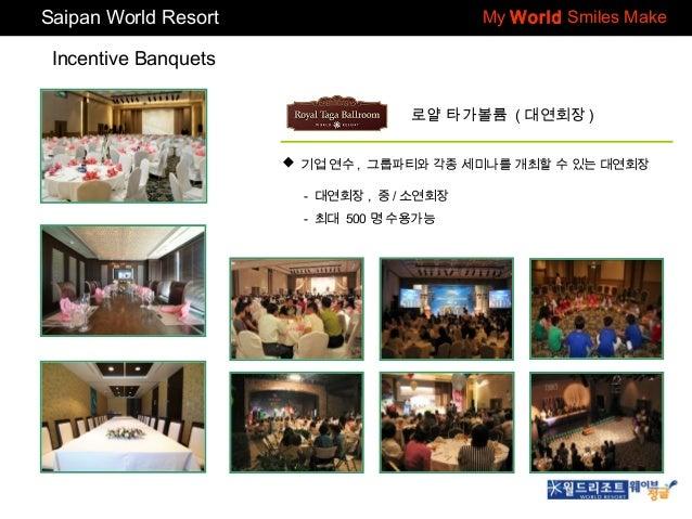 Saipan World Resort  My World Smiles Make  Incentive Banquets 로얄 타가볼륨 ( 대연회장 )  기업 연수 , 그룹파티와 각종 세미나를 개최할 수 있는 대연회장 - 대연회...