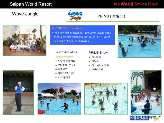 Saipan World Resort  My World Smiles Make  Wave Jungle  PRIMS ( 프림스 ) ■ PRIMS (Entertainer) 세계 각국에서 온 레포츠 강사로서 고객의 스포츠 강습과...