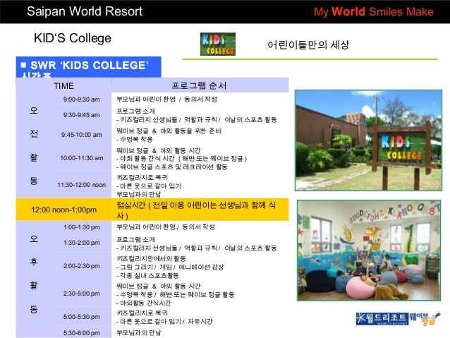 Saipan World Resort  My World Smiles Make  KID'S College  어린이들만의 세상  ■ SWR 'KIDS COLLEGE' 시간표 TIME  프로그램 순서  9:00-9:30 am ...