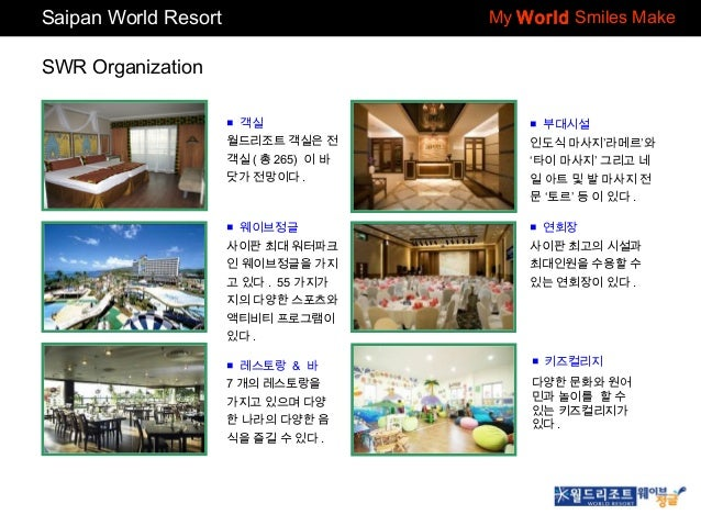 Saipan World Resort  My World Smiles Make  SWR Organization ■ 객실  ■ 부대시설  월드리조트 객실은 전  인도식 마사지'라메르'와  객실 ( 총 265) 이 바  '타이...