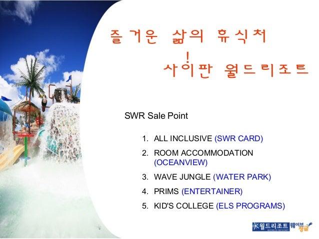 즐거운 삶의 휴식처 ! 사이판 월드리조트 SWR Sale Point 1. ALL INCLUSIVE (SWR CARD) 2. ROOM ACCOMMODATION (OCEANVIEW) 3. WAVE JUNGLE (WATER ...