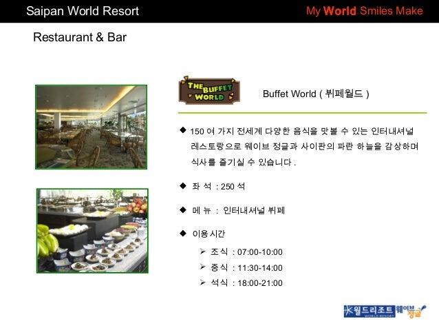 Saipan World Resort  My World Smiles Make  Restaurant & Bar  Buffet World ( 뷔페월드 )   150 여 가지 전세계 다양한 음식을 맛볼 수 있는 인터내셔널 레...