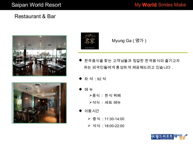 Saipan World Resort  My World Smiles Make  Restaurant & Bar  Myung Ga ( 명가 )   한국음식을 찾는 고객님들과 정갈한 한국음식의 즐기고자 하는 외국인들에게 풍성...