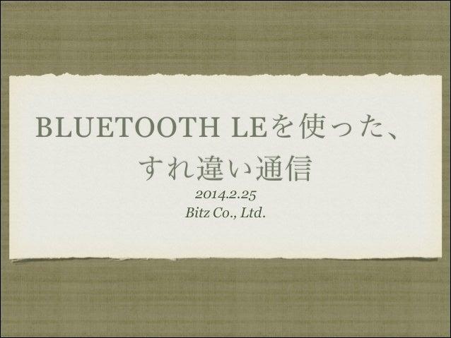 BLUETOOTH LEを使った、 すれ違い通信 2014.2.25 Bitz Co., Ltd.