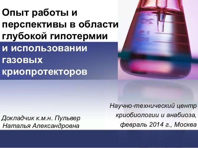 Опыт работы и перспективы в области глубокой гипотермии и использовании газовых криопротекторов  Докладчик к.м.н. Пульвер ...