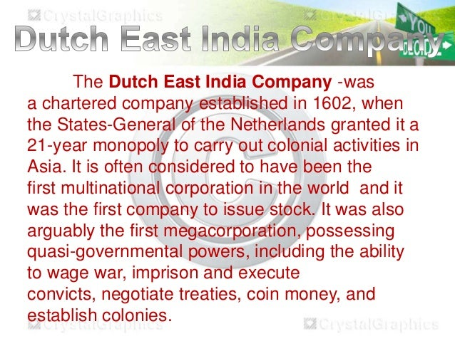 The Dutch East India Company -was a chartered company established in 1602, when the States-General of the Netherlands gran...
