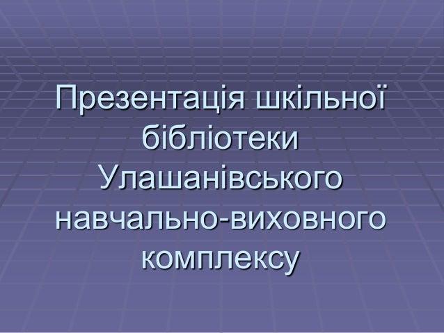 Презентація шкільної бібліотеки Улашанівського навчально-виховного комплексу