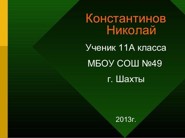Константинов Николай Ученик 11А класса МБОУ СОШ №49 г. Шахты  2013г.