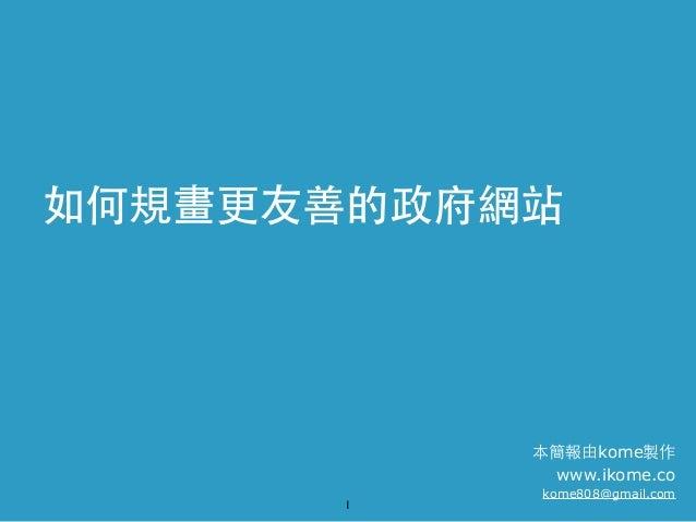 如何規畫更友善的政府網站  本簡報由kome製作 www.ikome.co 1  kome808@gmail.com