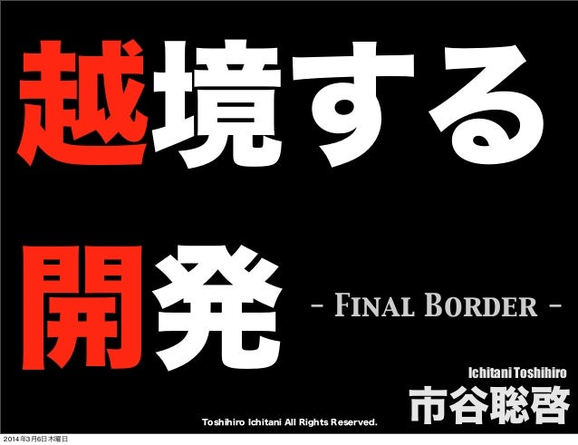 越境する 開発  - Final Border Ichitani Toshihiro  Toshihiro Ichitani All Rights Reserved. 2014年3月6日木曜日  市谷聡啓