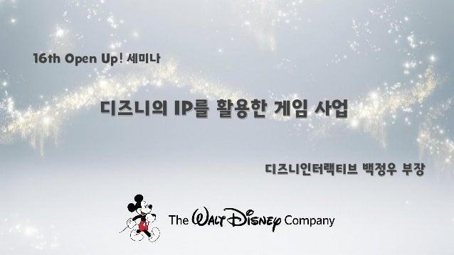 16th Open Up! 세미나  디즈니의 IP를 활용한 게임 사업 디즈니인터랙티브 백정우 부장