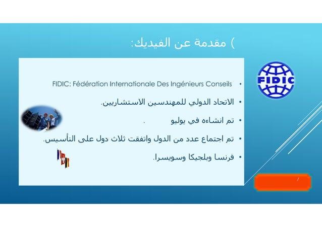 ٧( ﻣﻘﺪﻣﺔ ﻋﻦ اﻟﻔﯿﺪﻳﻚ:  •  FIDIC: Fédération Internationale Des Ingénieurs Conseils  • اﻻﺗﺤﺎد اﻟﺪوﻟﻲ ﻟﻠﻤﮫﻨﺪﺳﯿﻦ اﻻﺳﺘ...