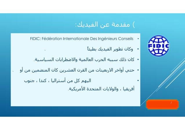 ٧( ﻣﻘﺪﻣﺔ ﻋﻦ اﻟﻔﯿﺪﻳﻚ: •  FIDIC: Fédération Internationale Des Ingénieurs Conseils  • وﻛﺎن ﺗﻄﻮﻳﺮ اﻟﻔﯿﺪﻳﻚ ﺑﻄﯿﺌﺎً ﺣﺘﻰ...
