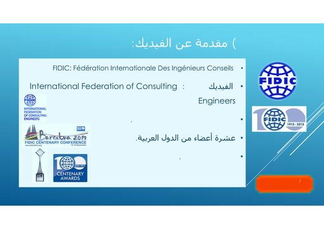 ٧( ﻣﻘﺪﻣﺔ ﻋﻦ اﻟﻔﯿﺪﻳﻚ: •  FIDIC: Fédération Internationale Des Ingénieurs Conseils  • اﻟﻔﯿﺪﻳﻚ ٣١٠٢ : International...