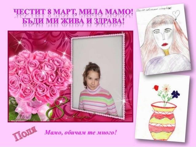 Мила мамо, много те обичам! Ти за мен си красиво цвете и ясна звездица! Благодаря ти за грижите и продължавай все така да ...