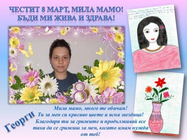 Мамо, много те обичам! Ти за мен си златна звездица! Обичам те! Мамо, ти си най – добрата майка на света!