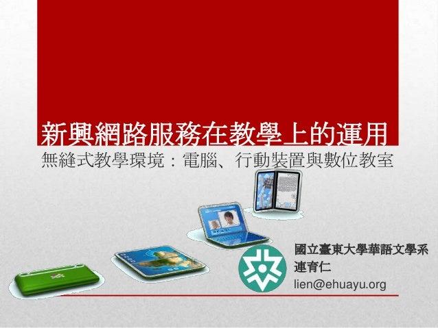 新興網路服務在教學上的運用 無縫式教學環境:電腦、行動裝置與數位教室  國立臺東大學華語文學系 連育仁 lien@ehuayu.org