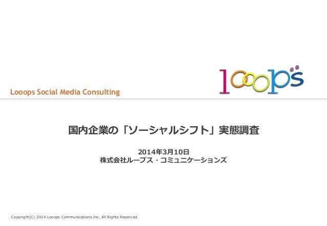 Looops Social Media Consulting  国内企業の「ソーシャルシフト」実態調査 2014年年3⽉月10⽇日 株式会社ループス・コミュニケーションズ  Copyright(C) 2014 Looops Communi...