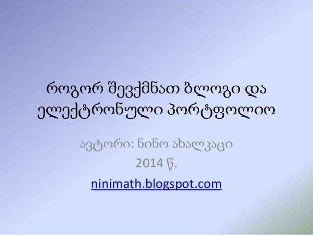 როგორ შევქმნათ ბლოგი და ელექტრონული პორტფოლიო ავტორი: ნინო ახალკაცი 2014 წ. ninimath.blogspot.com