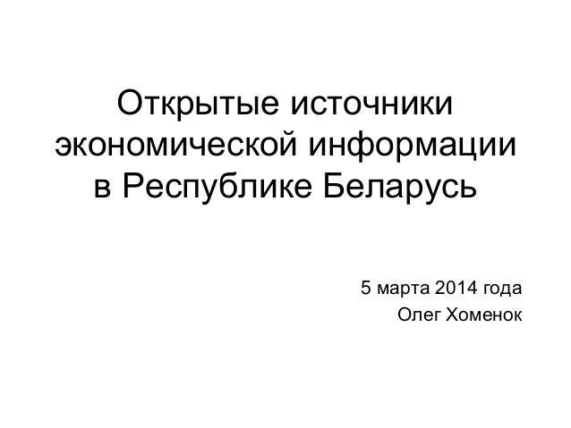 Открытые источники экономической информации в Республике Беларусь 5 марта 2014 года Олег Хоменок